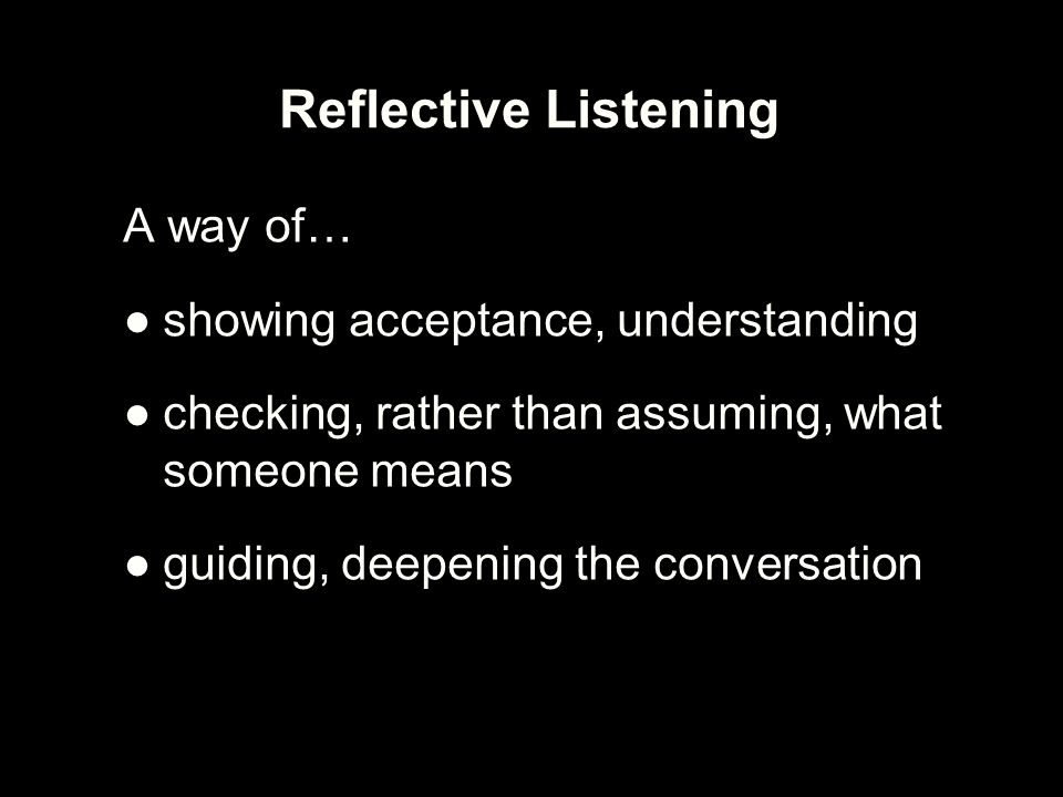 Reflective Listening A way of… showing acceptance, understanding