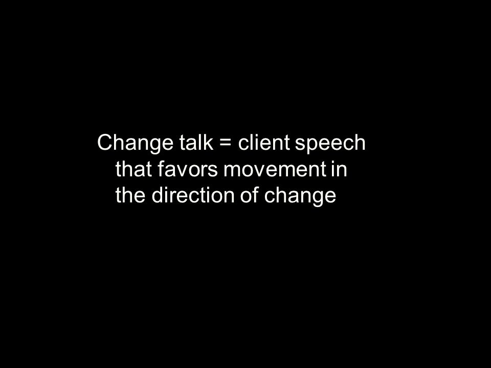 Change talk = client speech that favors movement in the direction of change