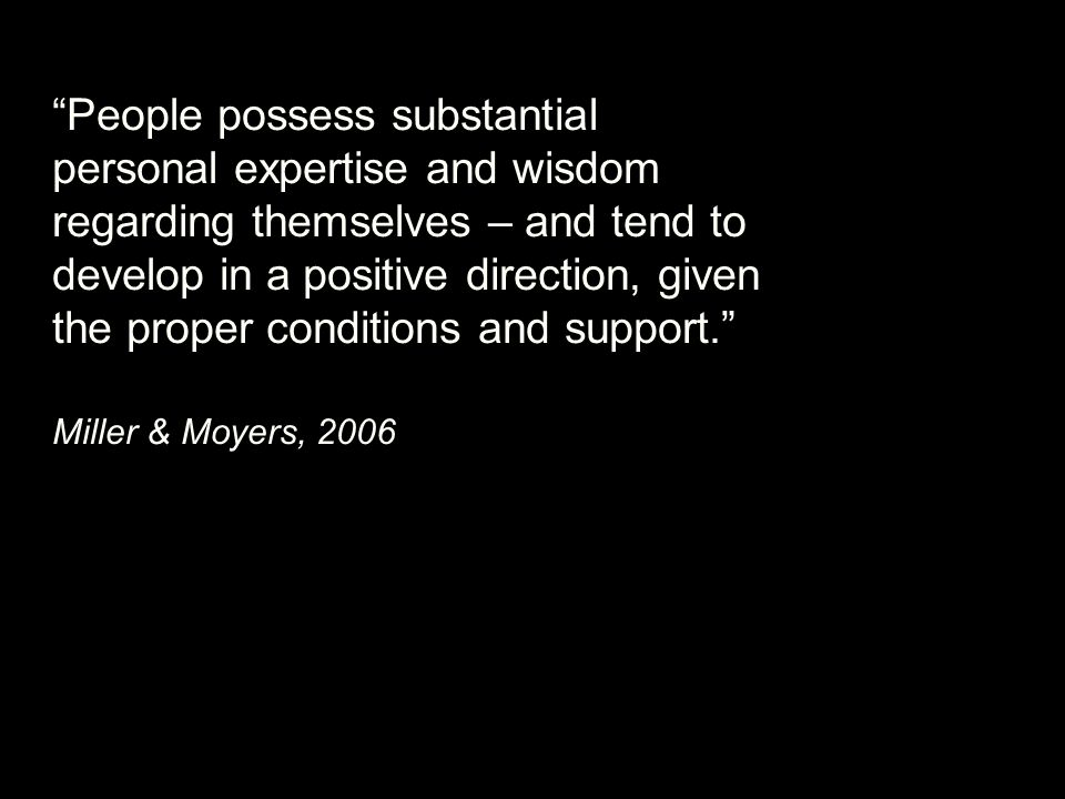 People possess substantial personal expertise and wisdom regarding themselves – and tend to develop in a positive direction, given the proper conditions and support. Miller & Moyers, 2006
