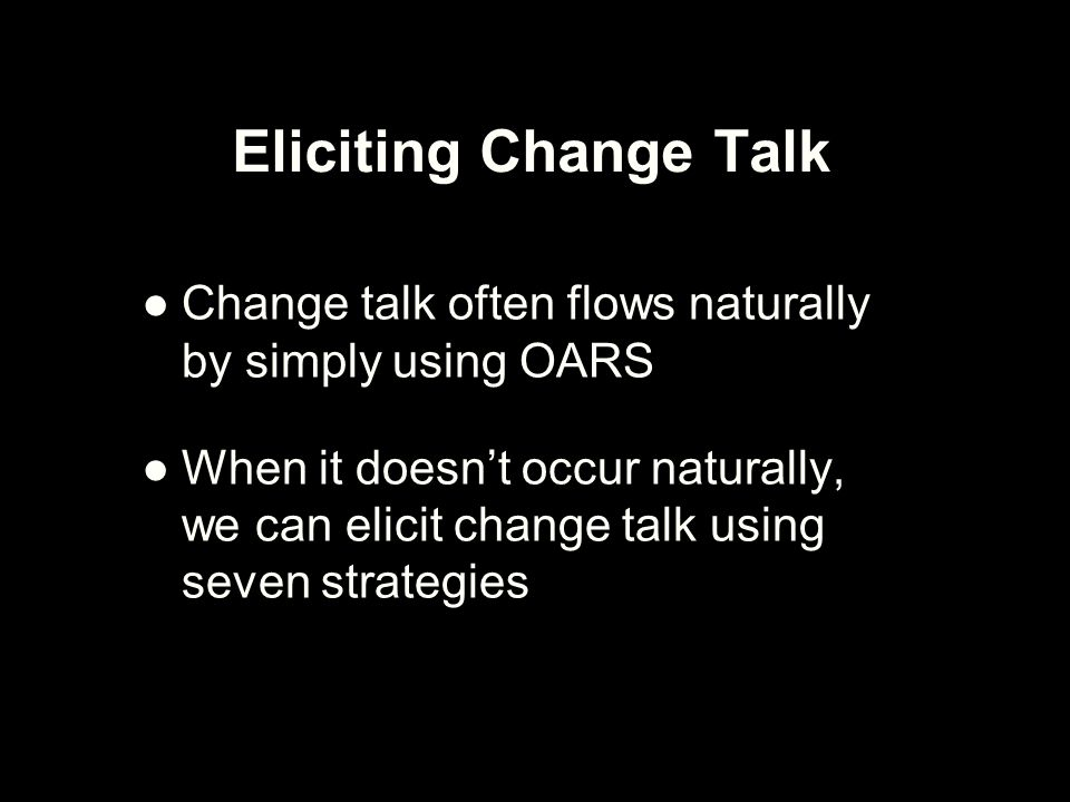 Eliciting Change Talk Change talk often flows naturally by simply using OARS.