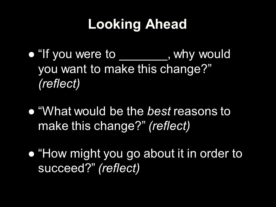 Looking Ahead If you were to _______, why would you want to make this change (reflect)