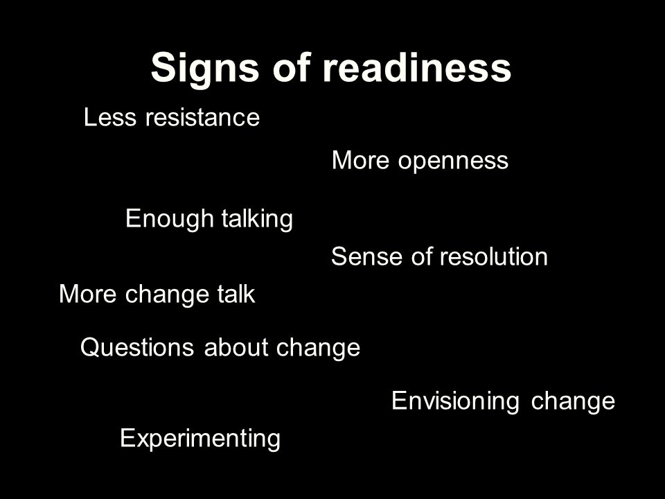 Signs of readiness Less resistance More openness Enough talking