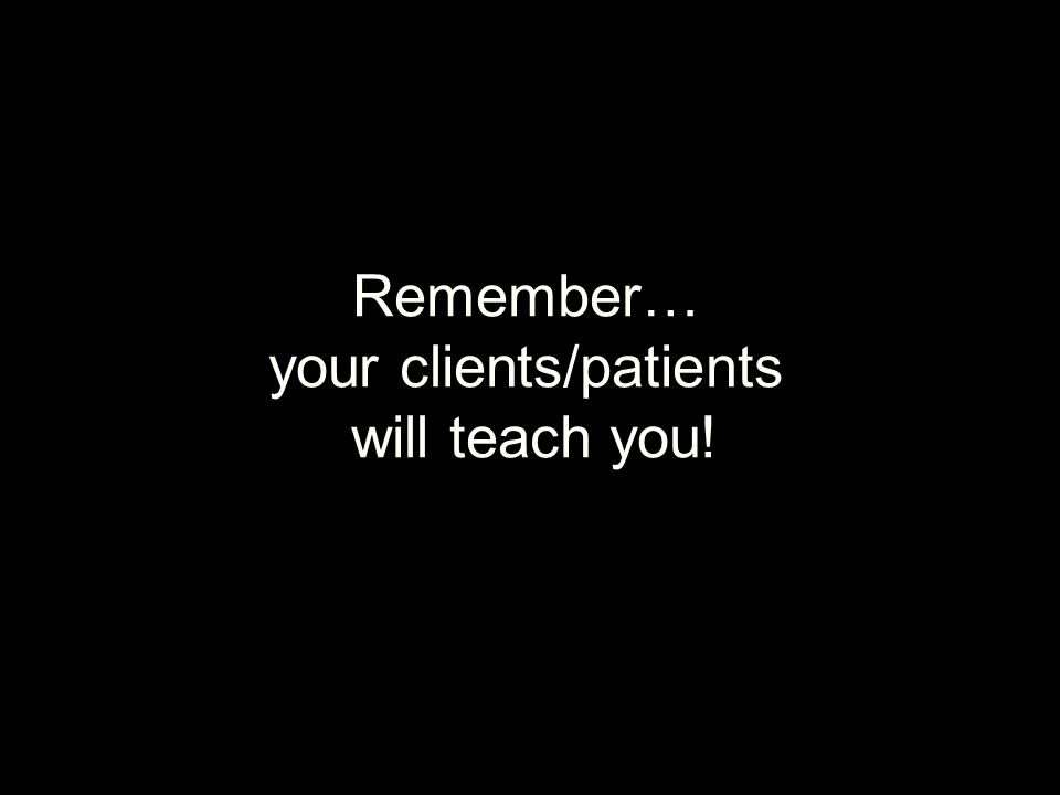 Remember… your clients/patients will teach you!