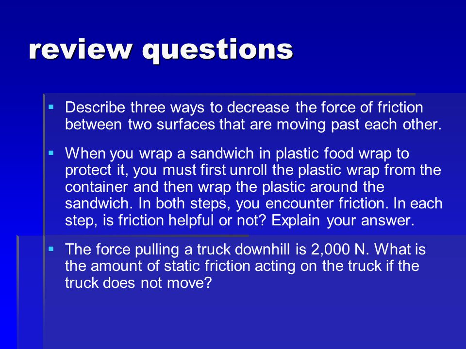 review questions Describe three ways to decrease the force of friction between two surfaces that are moving past each other.
