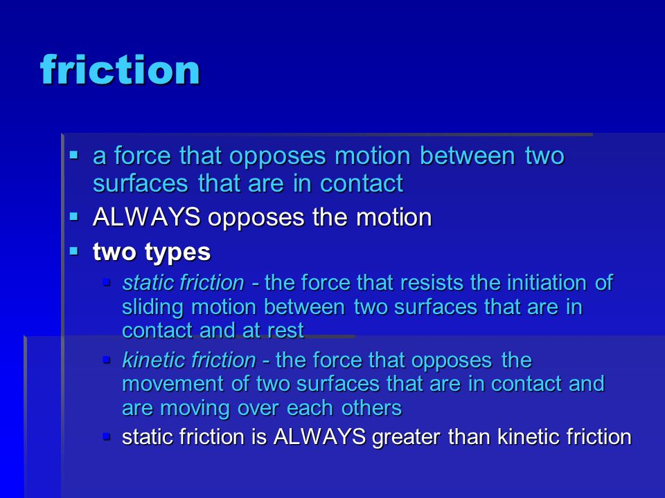 friction a force that opposes motion between two surfaces that are in contact. ALWAYS opposes the motion.