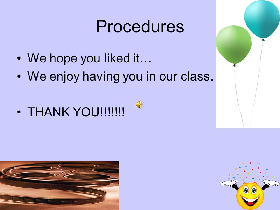 Procedures We hope you liked it… We enjoy having you in our class…