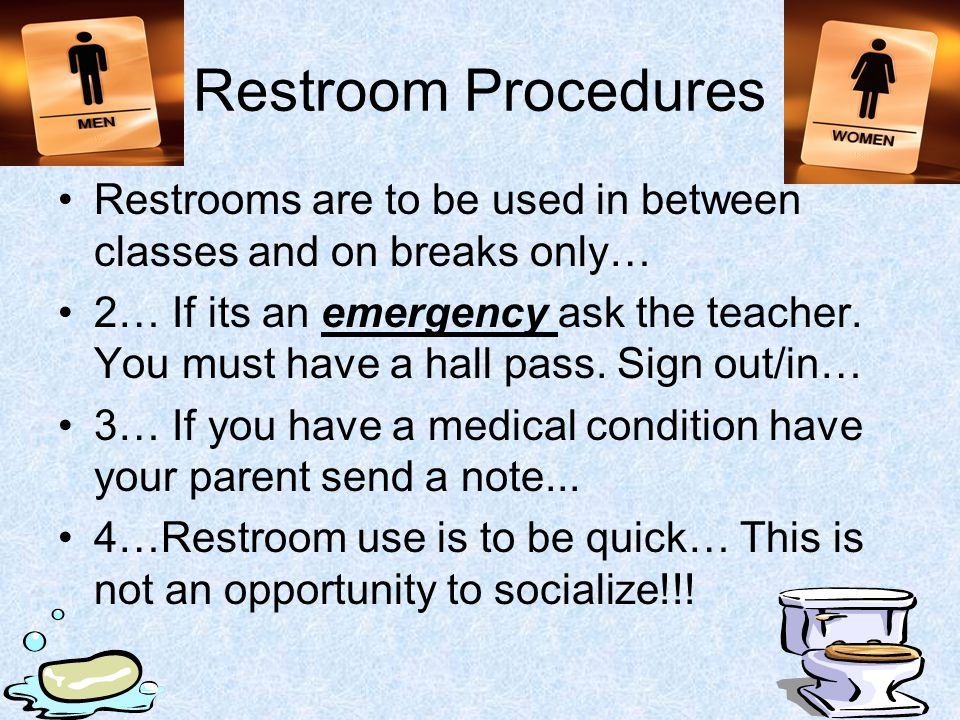 Restroom Procedures Restrooms are to be used in between classes and on breaks only…