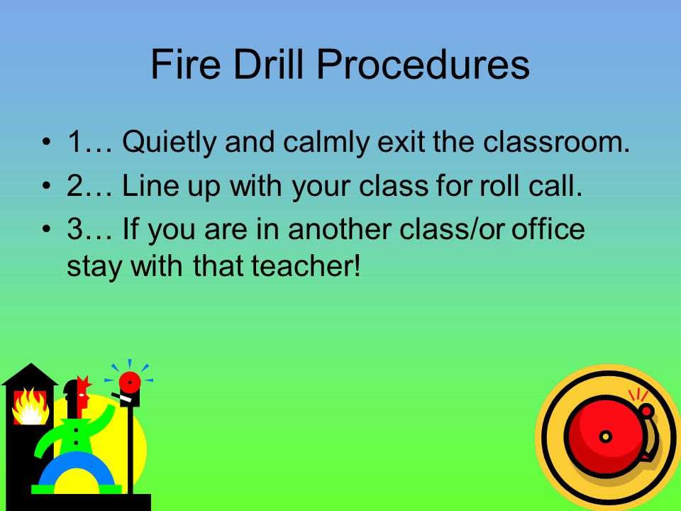 Fire Drill Procedures 1… Quietly and calmly exit the classroom.