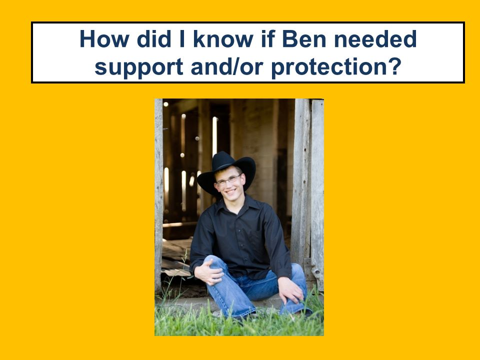 How did I know if Ben needed support and/or protection