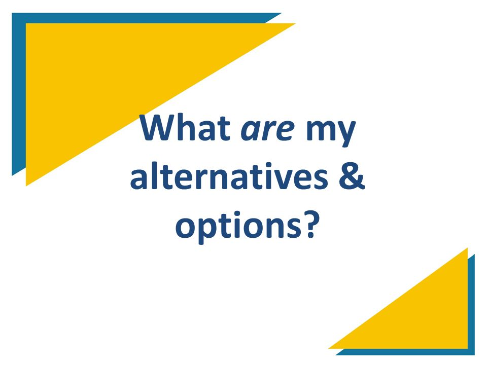 What are my alternatives & options