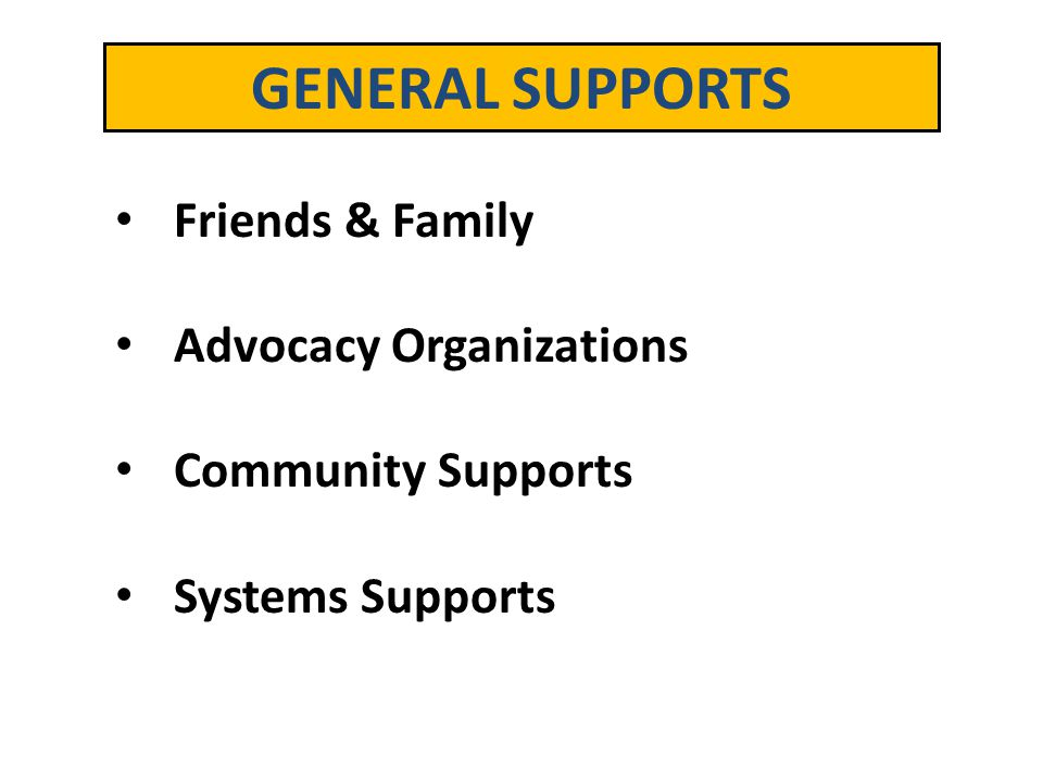 GENERAL SUPPORTS Friends & Family Advocacy Organizations