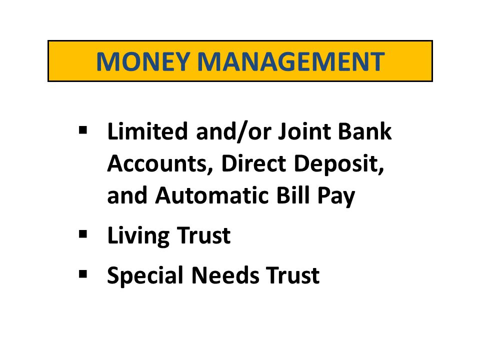 MONEY MANAGEMENT Limited and/or Joint Bank Accounts, Direct Deposit, and Automatic Bill Pay. Living Trust.