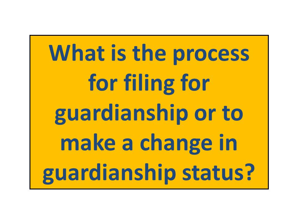 What is the process for filing for guardianship or to make a change in guardianship status