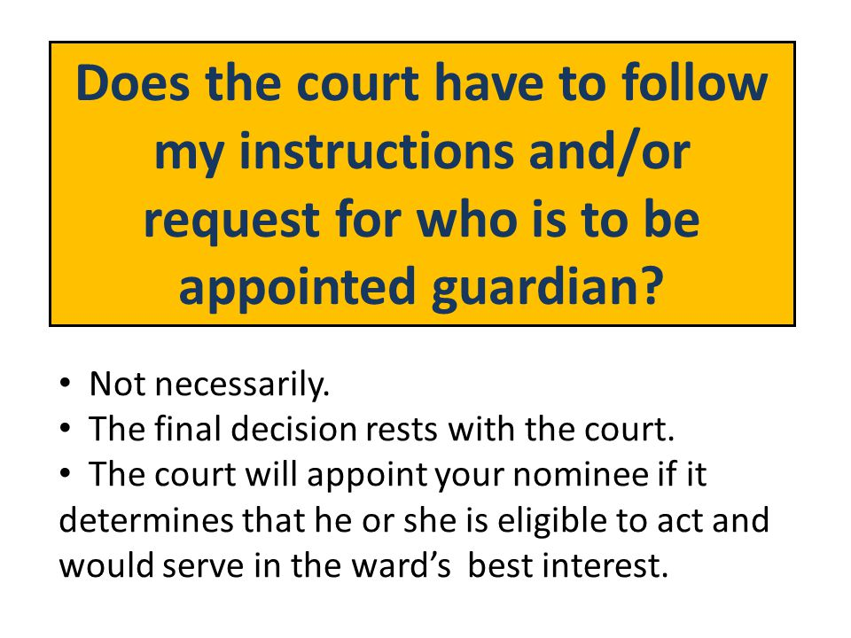 Does the court have to follow my instructions and/or request for who is to be appointed guardian