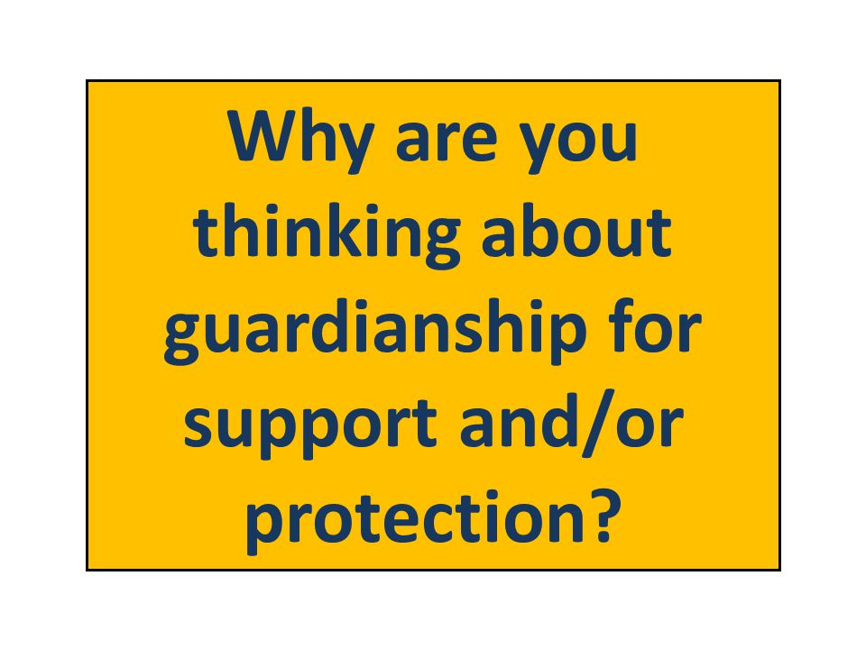 Why are you thinking about guardianship for support and/or protection