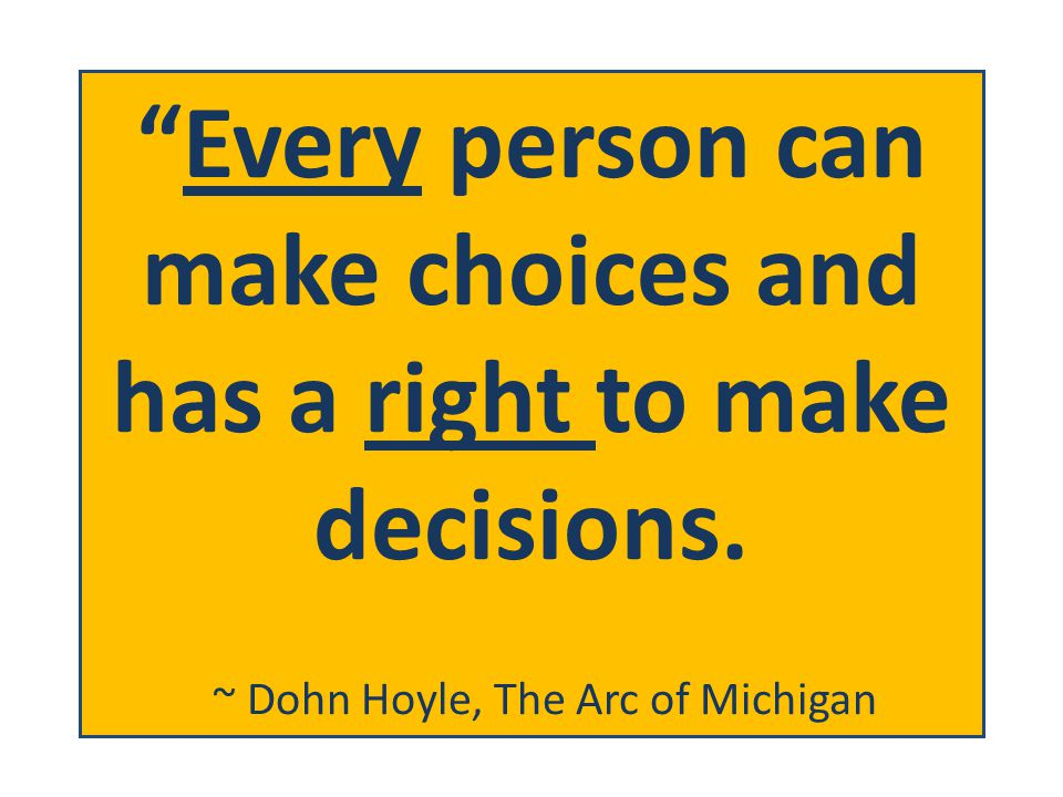 Every person can make choices and has a right to make decisions.