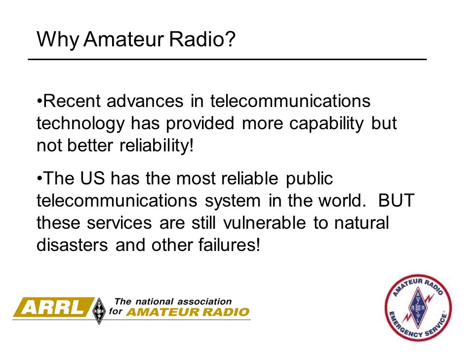Why Amateur Radio Recent advances in telecommunications technology has provided more capability but not better reliability!