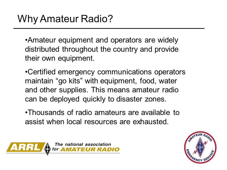 Why Amateur Radio Amateur equipment and operators are widely distributed throughout the country and provide their own equipment.