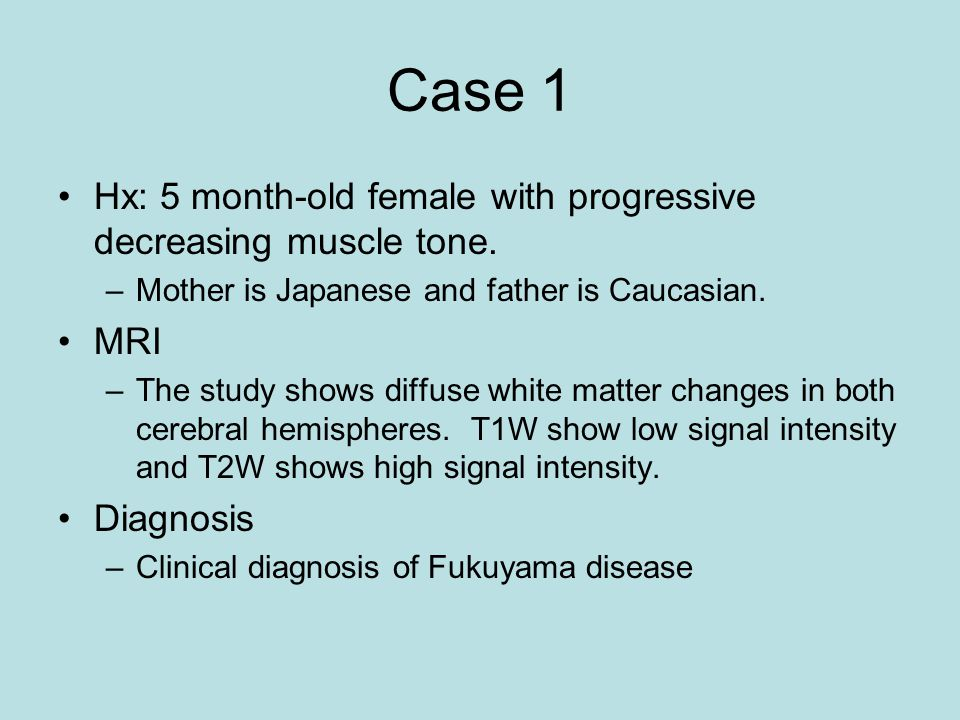 Case 1 Hx: 5 month-old female with progressive decreasing muscle tone.
