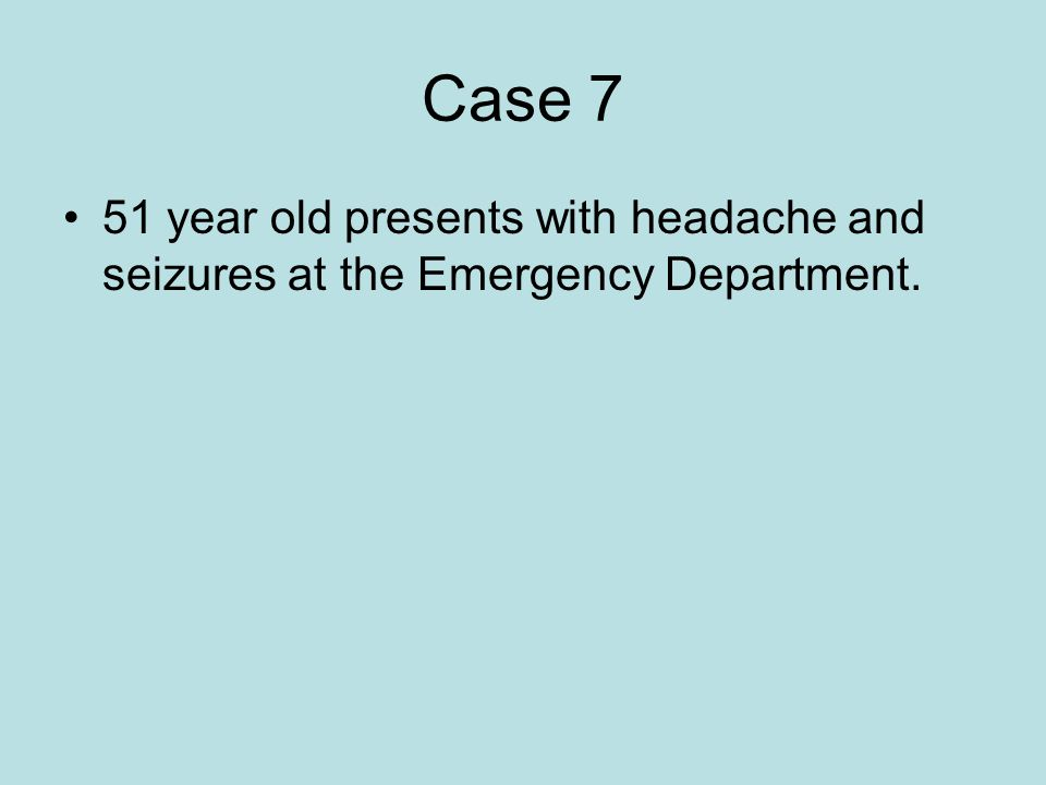 Case 7 51 year old presents with headache and seizures at the Emergency Department.