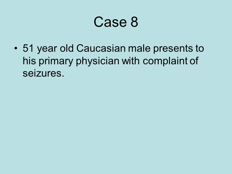 Case 8 51 year old Caucasian male presents to his primary physician with complaint of seizures.