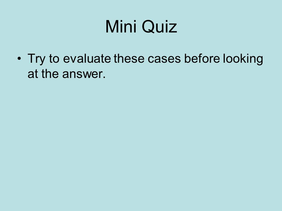 Mini Quiz Try to evaluate these cases before looking at the answer.