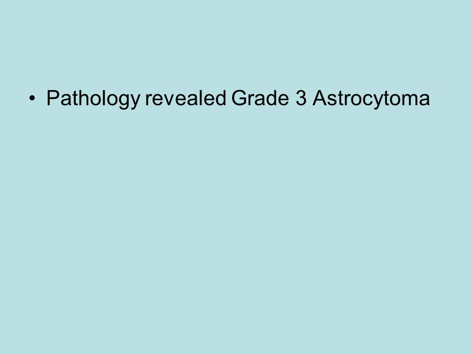 Pathology revealed Grade 3 Astrocytoma
