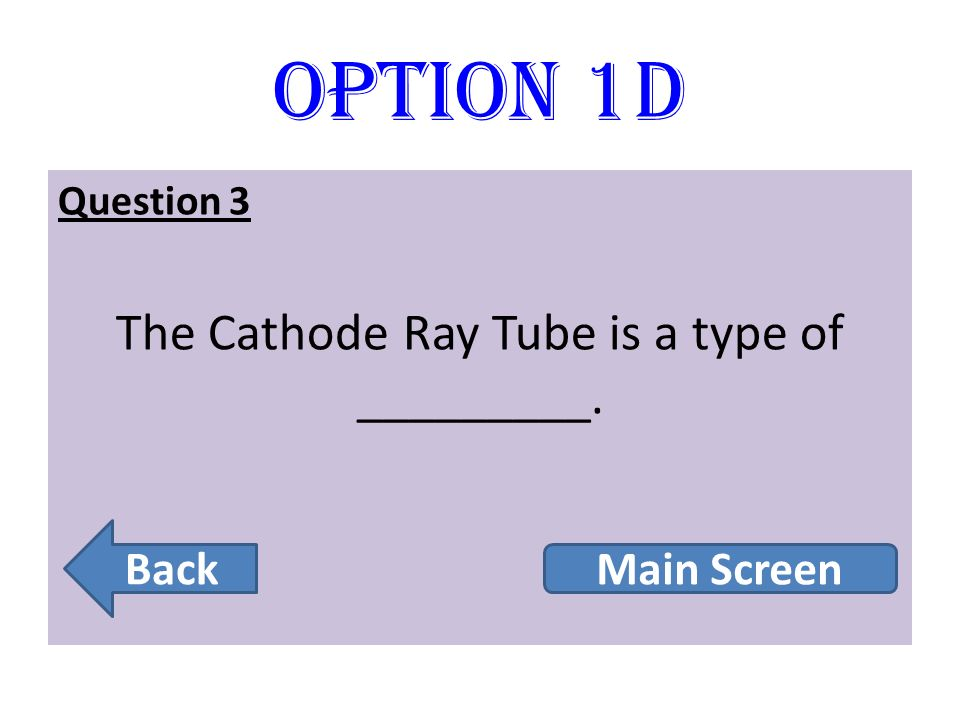 The Cathode Ray Tube is a type of _________.