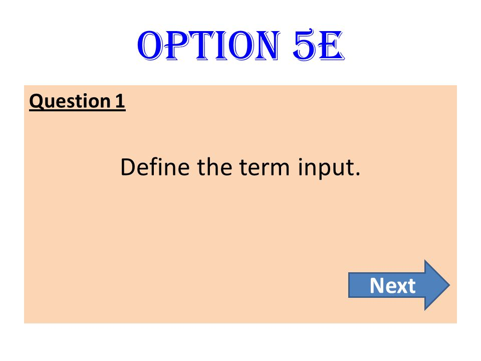 Option 5E Question 1 Define the term input. Next