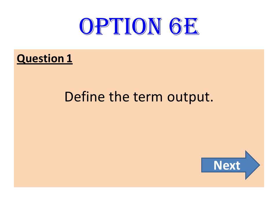 Option 6E Question 1 Define the term output. Next