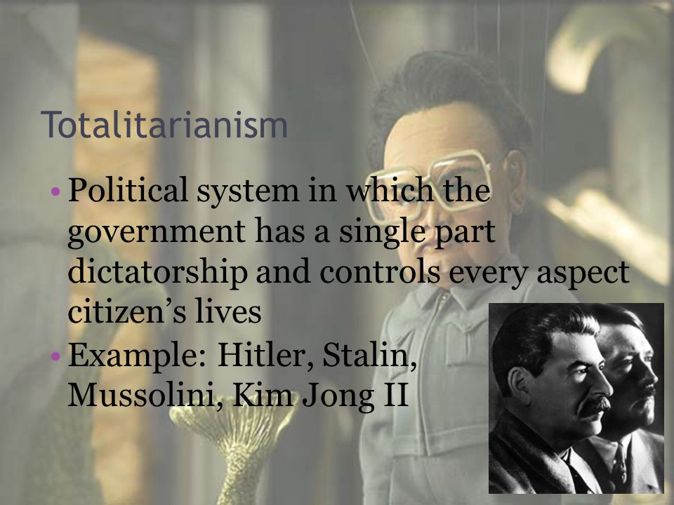 Totalitarianism Political system in which the government has a single part dictatorship and controls every aspect citizen's lives.