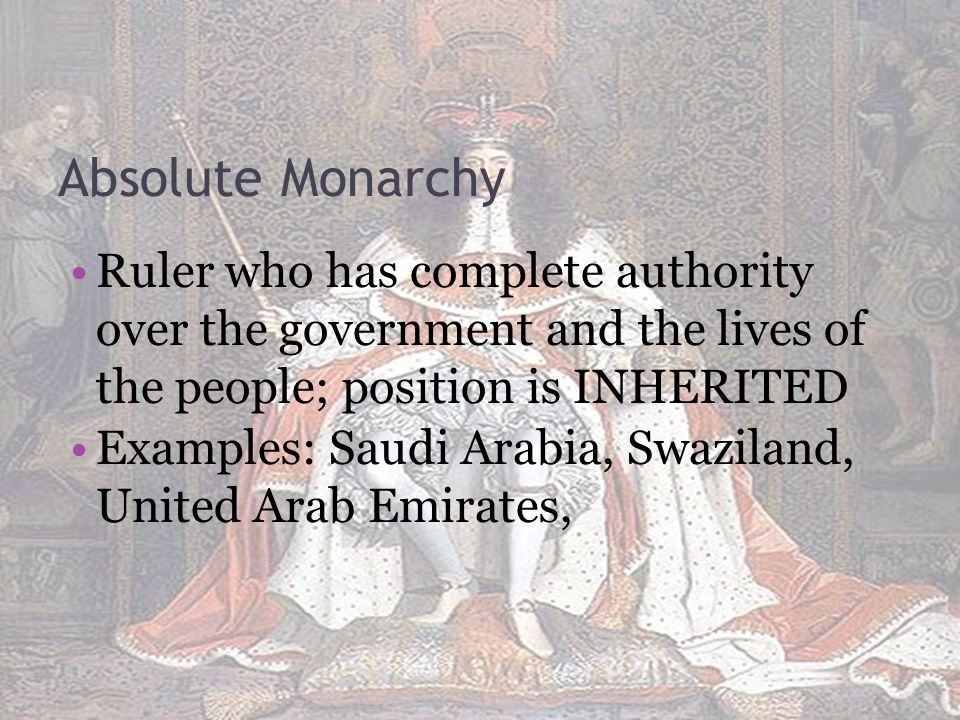 Absolute Monarchy Ruler who has complete authority over the government and the lives of the people; position is INHERITED.