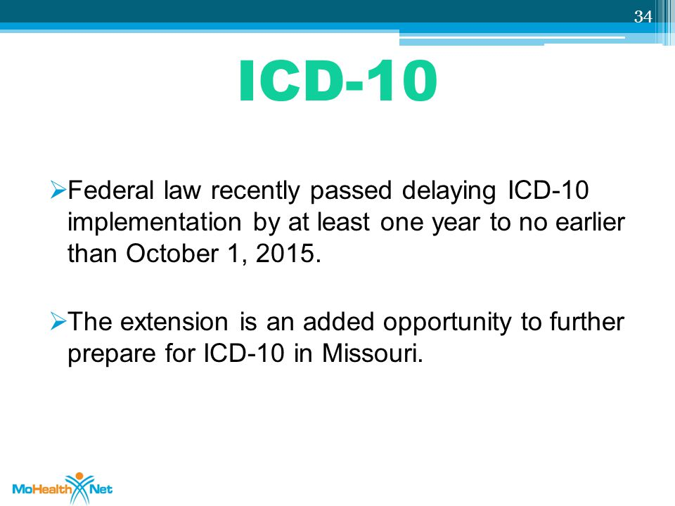 ICD-10 Federal law recently passed delaying ICD-10 implementation by at least one year to no earlier than October 1, 2015.