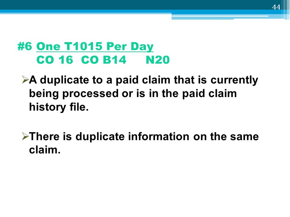 #6 One T1015 Per Day CO 16 CO B14 N20 A duplicate to a paid claim that is currently being processed or is in the paid claim history file.