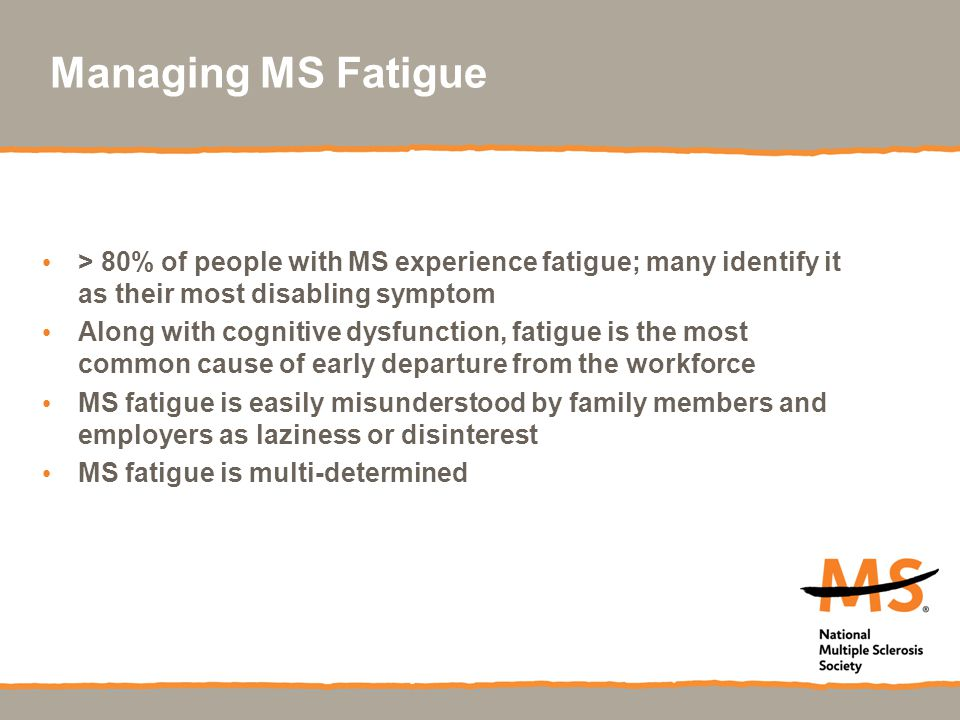 Managing MS Fatigue > 80% of people with MS experience fatigue; many identify it as their most disabling symptom.