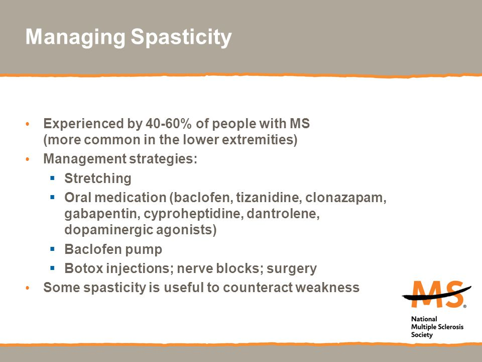 Managing Spasticity Experienced by 40-60% of people with MS (more common in the lower extremities)