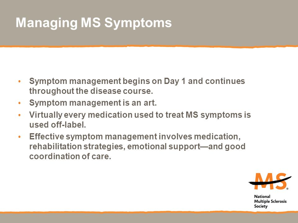 Managing MS Symptoms Symptom management begins on Day 1 and continues throughout the disease course.
