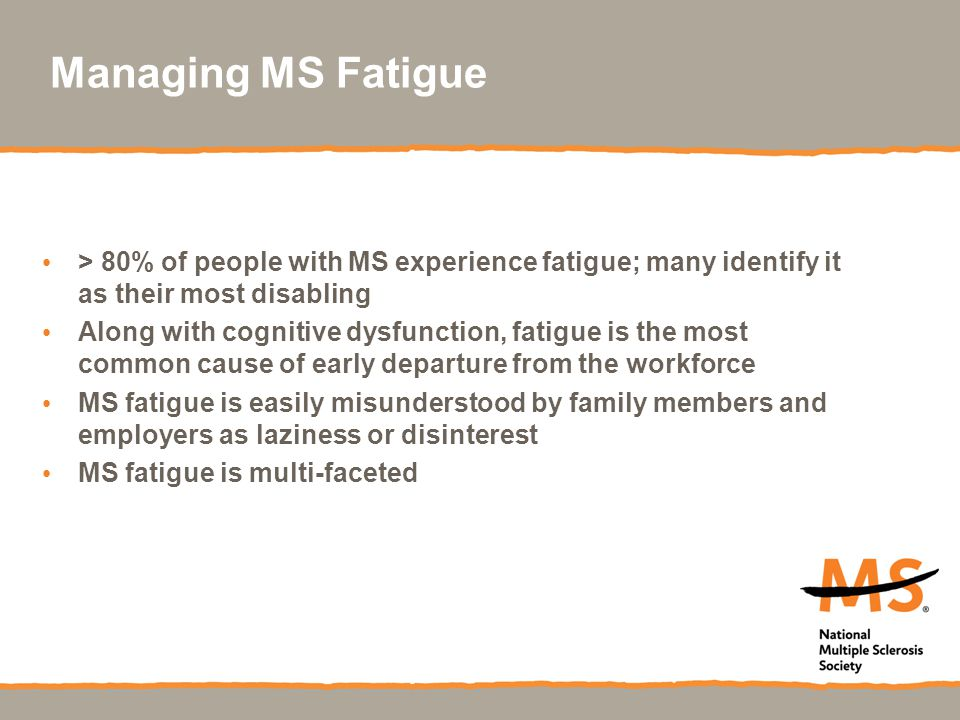 Managing MS Fatigue > 80% of people with MS experience fatigue; many identify it as their most disabling.