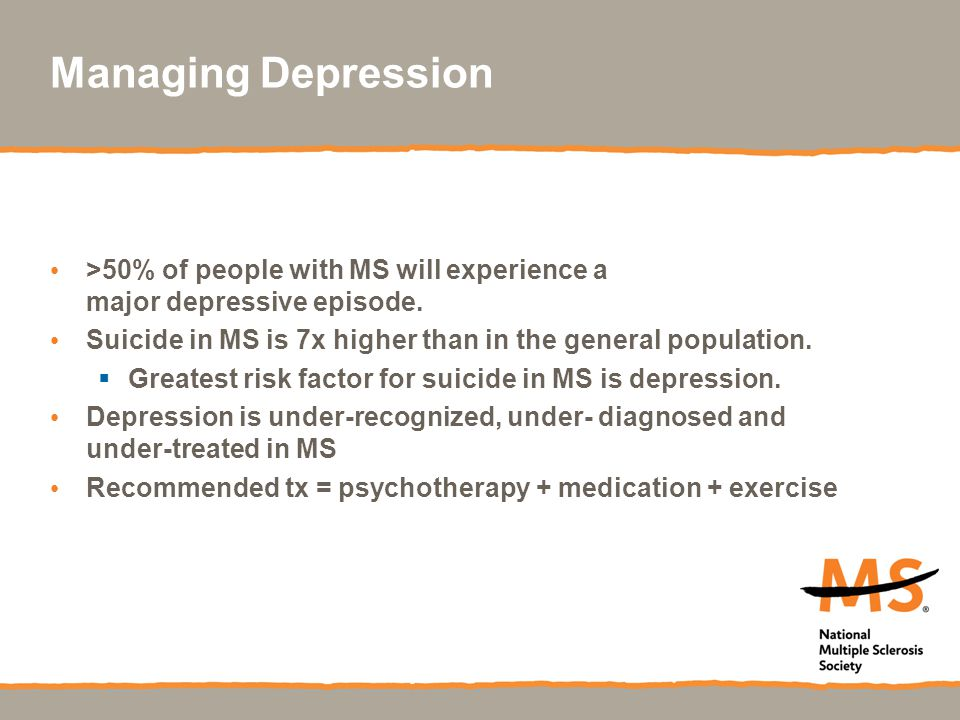 Managing Depression >50% of people with MS will experience a major depressive episode.