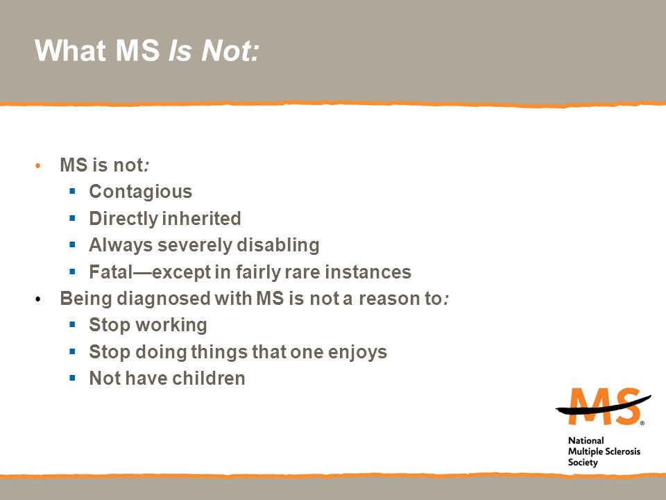What MS Is Not: MS is not: Contagious Directly inherited