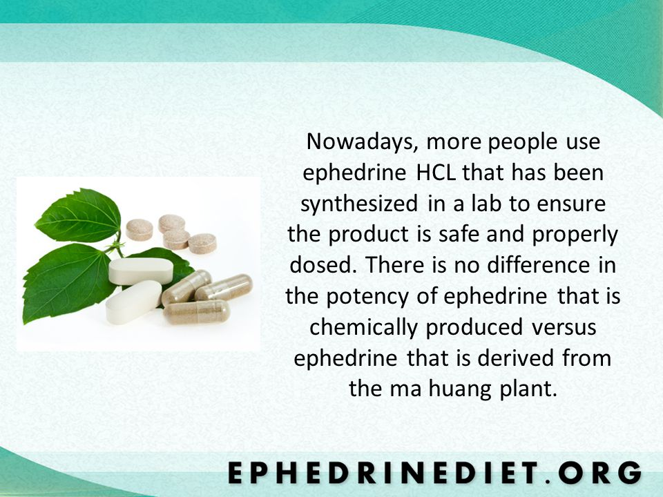 Nowadays, more people use ephedrine HCL that has been synthesized in a lab to ensure the product is safe and properly dosed.