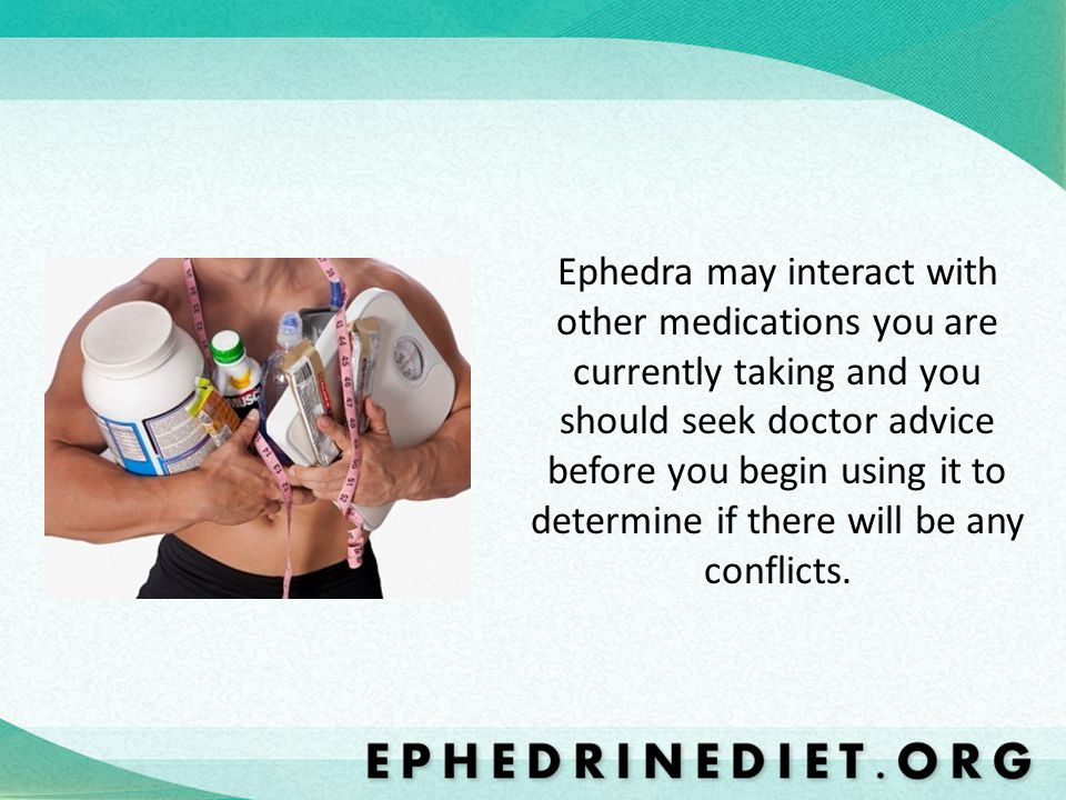 Ephedra may interact with other medications you are currently taking and you should seek doctor advice before you begin using it to determine if there will be any conflicts.