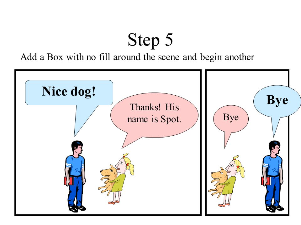 Step 5 Add a Box with no fill around the scene and begin another. Nice dog! Bye. Thanks! His name is Spot.