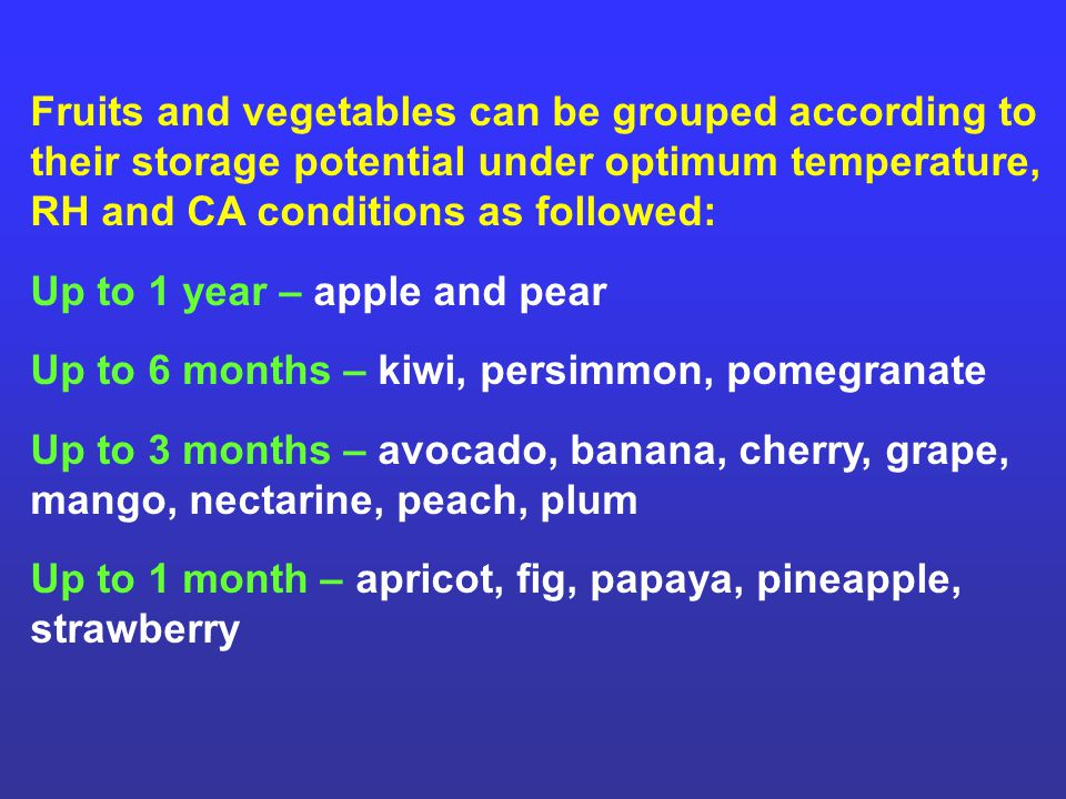 Fruits and vegetables can be grouped according to their storage potential under optimum temperature, RH and CA conditions as followed: