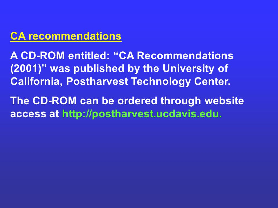 CA recommendations A CD-ROM entitled: CA Recommendations (2001) was published by the University of California, Postharvest Technology Center.