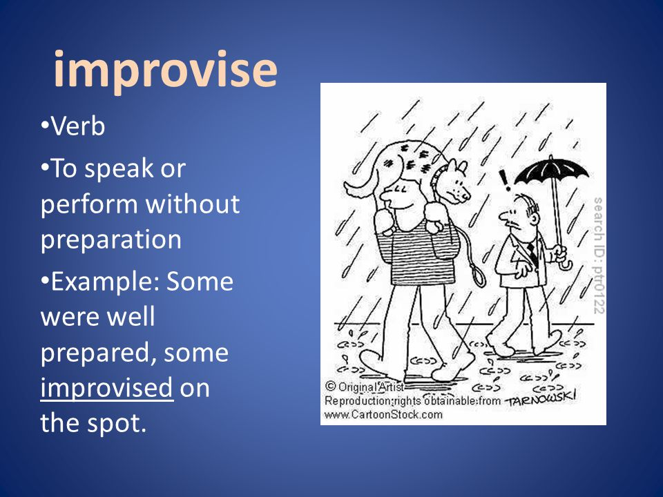 improvise Verb To speak or perform without preparation