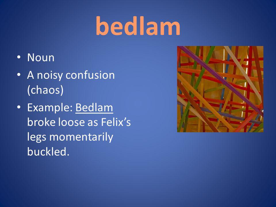 bedlam Noun A noisy confusion (chaos)