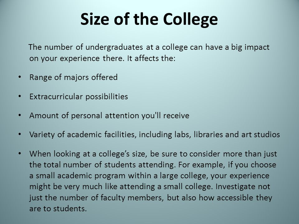 Size of the College The number of undergraduates at a college can have a big impact on your experience there. It affects the: