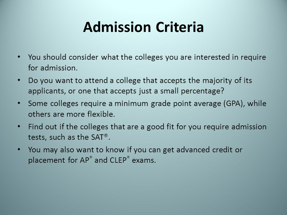 Admission Criteria You should consider what the colleges you are interested in require for admission.