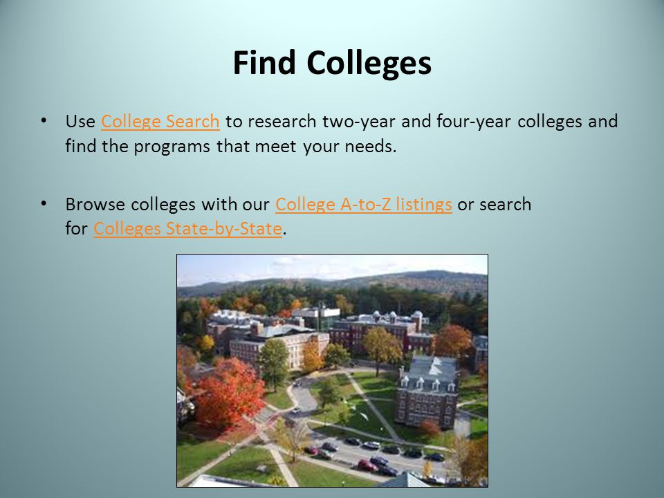Find Colleges Use College Search to research two-year and four-year colleges and find the programs that meet your needs.